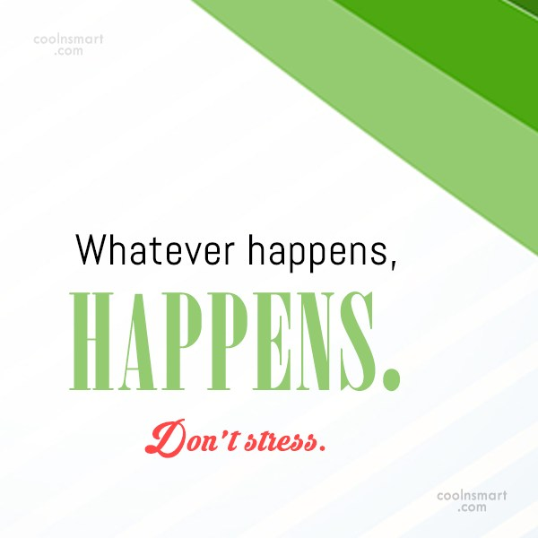 Stress Quote: Whatever happens, happens. Don't stress.