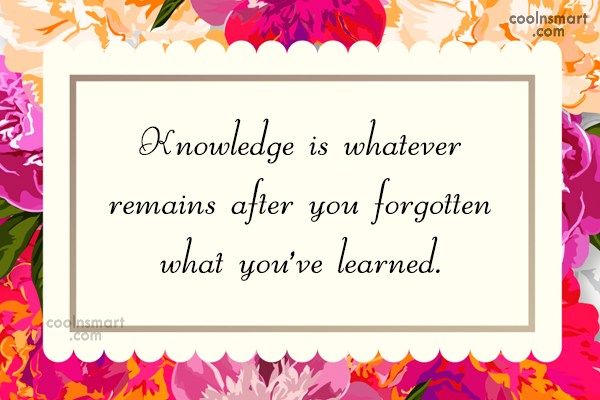 Learning Quote: Knowledge is whatever remains after you forgotten...