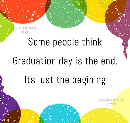 Graduation Quote: Some people think Graduation day is the...