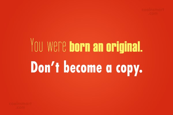 Originality Quote: You were born an original. Don't become...