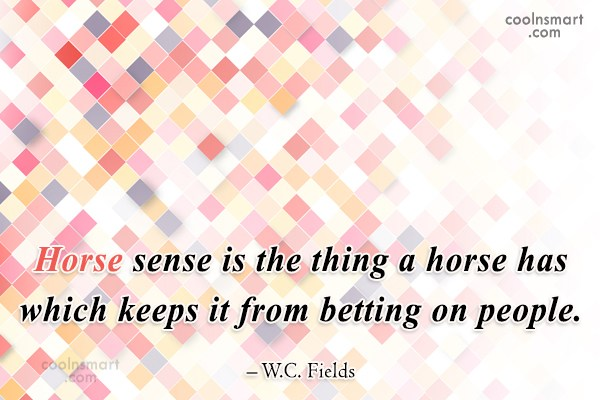 Quote: Horse sense is the thing a horse...