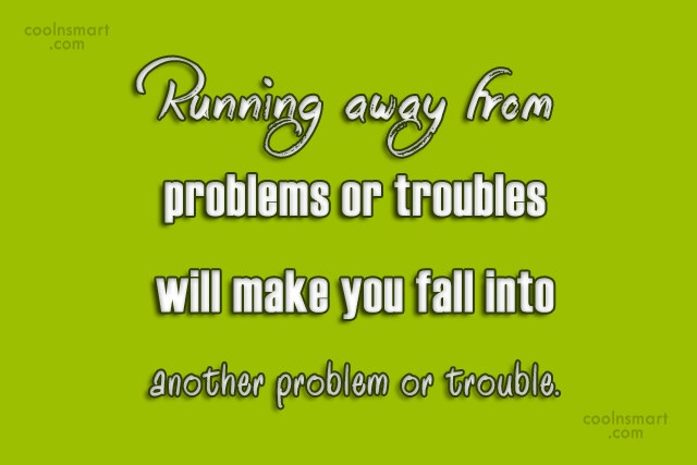Responsibility Quote: Running away from problems or troubles will...