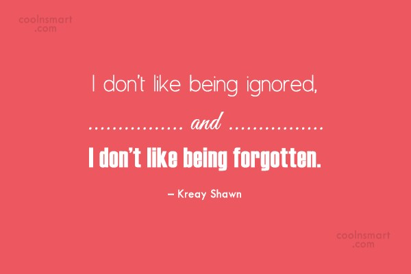 Being Forgotten Quote: I don't like being ignored, and I...