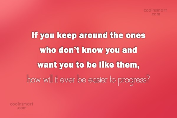 Progress Quote: If you keep around the ones who...