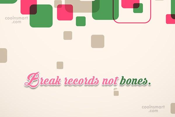 Peace Quote: Break records not bones.