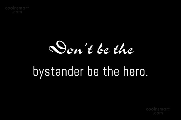 Bullying Quote: Don't be the bystander be the hero.
