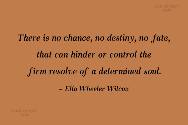Determination Quote: There is no chance, no destiny, no...