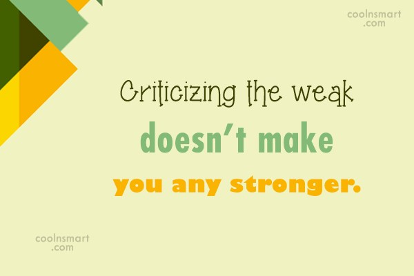 Criticism Quote: Criticizing the weak doesn't make you any...