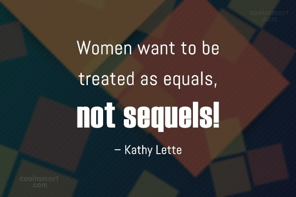 Equality Quote: Women want to be treated as equals,...