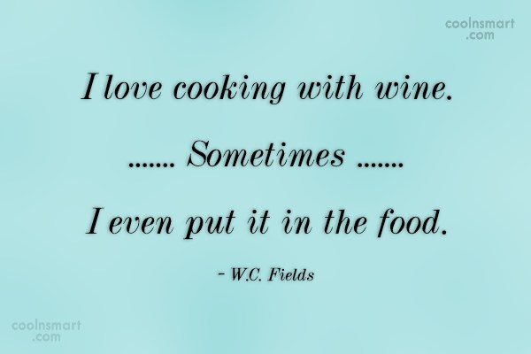 Quote: I love cooking with wine. Sometimes I...