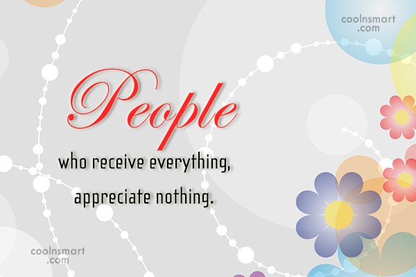 Greed Quote: People who receive everything, appreciate nothing.