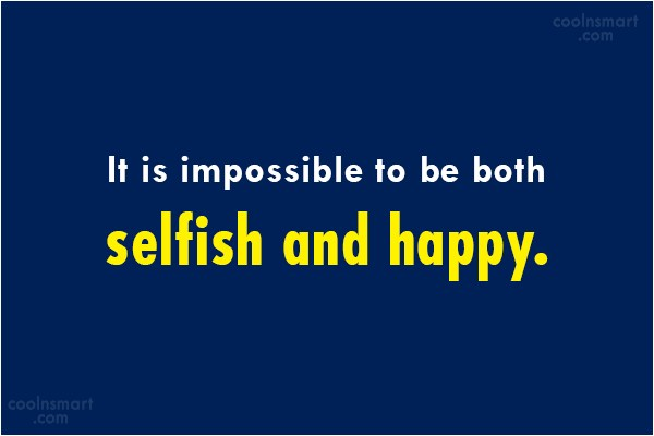 Selfishness Quote: It is impossible to be both selfish...