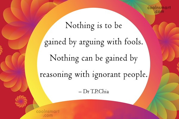 Argument Quote: Nothing is to be gained by arguing...