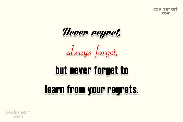 Learning Quote: Never regret, always forget, but never forget...