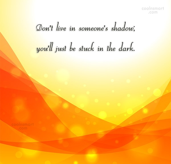 Originality Quote: Don't live in someone's shadow; you'll just...
