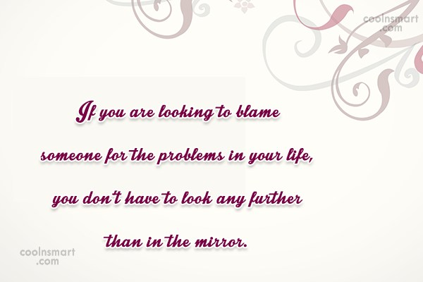 Responsibility Quote: If you are looking to blame someone...