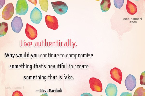 Quote: Live authentically. Why would you continue to...