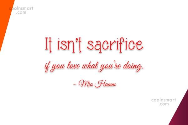 Sacrifice Quote: It isn't sacrifice if you love what...