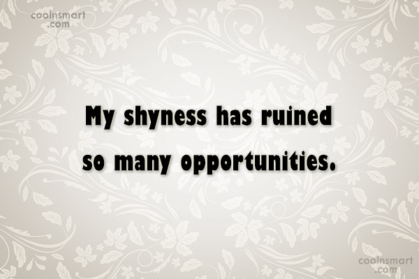 Shyness Quote: My shyness has ruined so many opportunities.