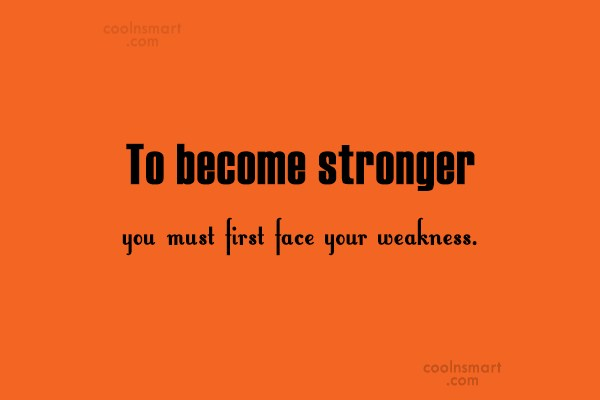 Weakness Quote: To become stronger you must first face...