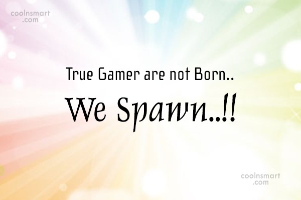 Sports Quote: True Gamer are not Born.. We Spawn..!!