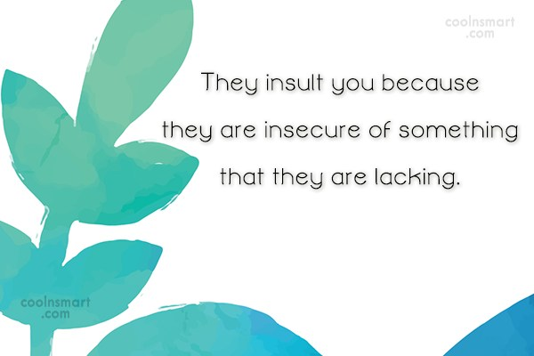 Psychology Quote: They insult you because they are insecure...