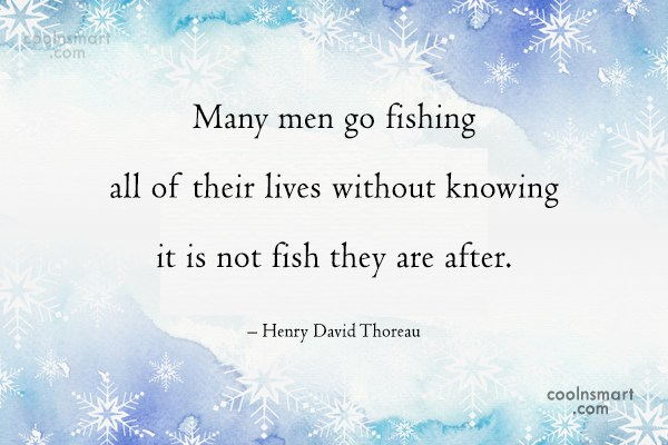Quote: Many men go fishing all of their...