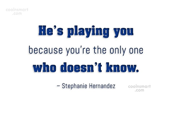 Cheating Quote: He's playing you because you're the only...