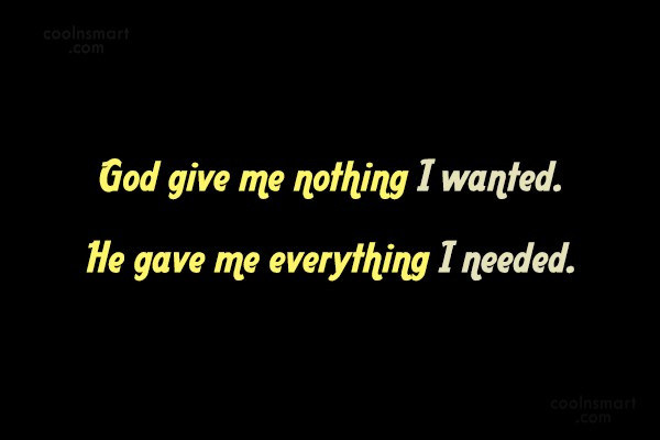 Contentment Quote: God give me nothing I wanted. He...