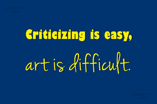 Criticism Quote: Criticizing is easy, art is difficult.