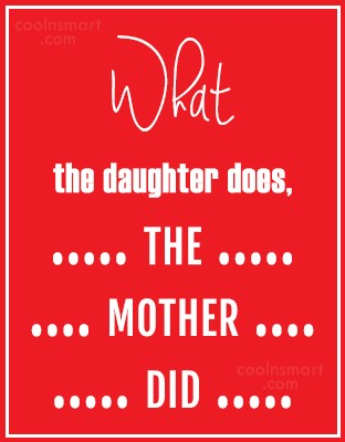 Daughter Quote: What the daughter does, the mother did....
