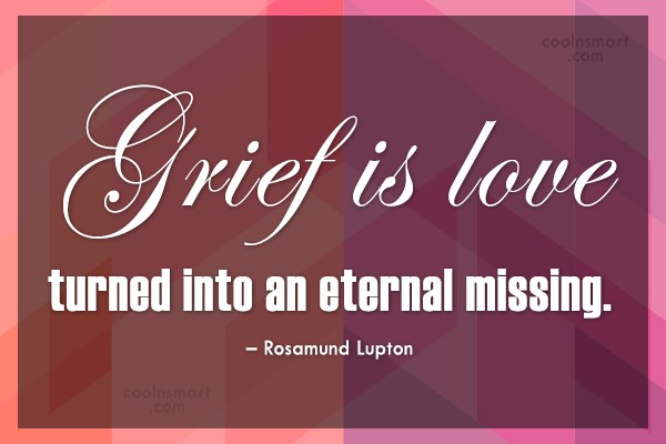 Grief Quote: Grief is love turned into an eternal...