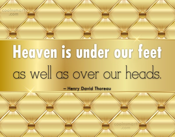 Nature Quote: Heaven is under our feet as well...