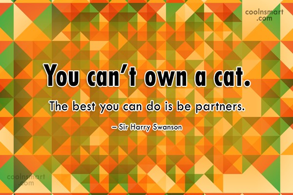 Cats Quote: You can't own a cat. The best...