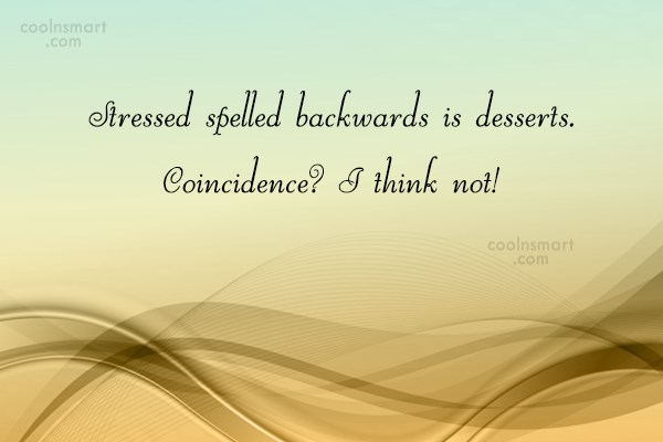 Stress Quote: Stressed spelled backwards is desserts. Coincidence? I...