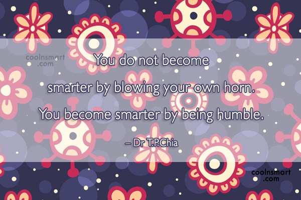 Humility Quote: You do not become smarter by blowing...