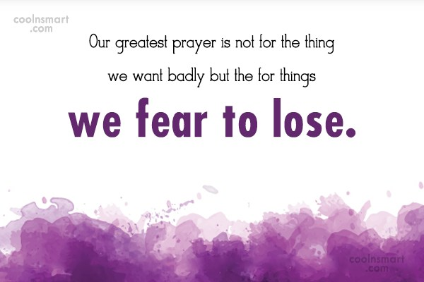 Prayer Quote: Our greatest prayer is not for the...
