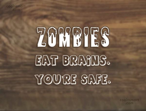 Sarcastic Quote: Zombies eat brains. You're safe.