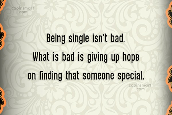 Giving Up Quote: Being single isn't bad. What is bad...