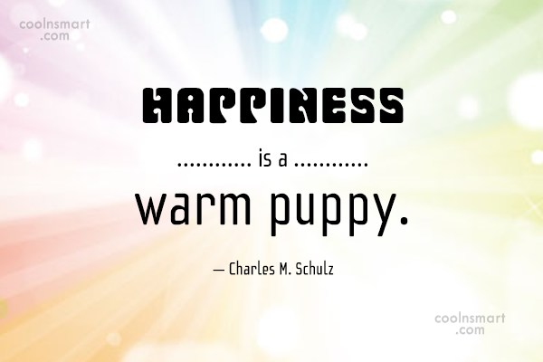 Quote: Happiness is a warm puppy. – Charles...