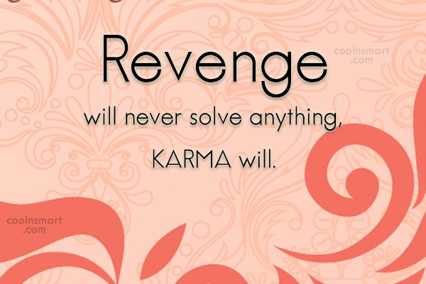 Revenge Quote: Revenge will never solve anything, KARMA will.