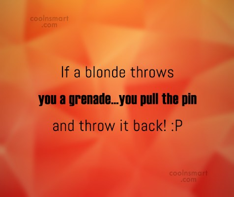 Stupid Quote: If a blonde throws you a grenade…you...