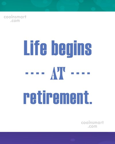 Retirement Quote: Life begins at retirement.