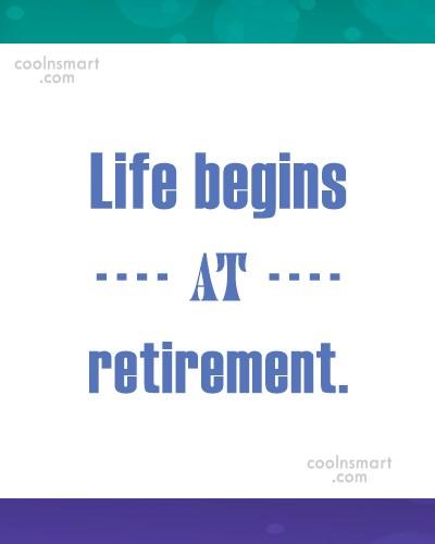 Retirement Quote: Life begins at retirement.