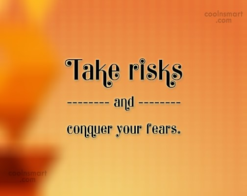 Quote: Take risks and conquer your fears.