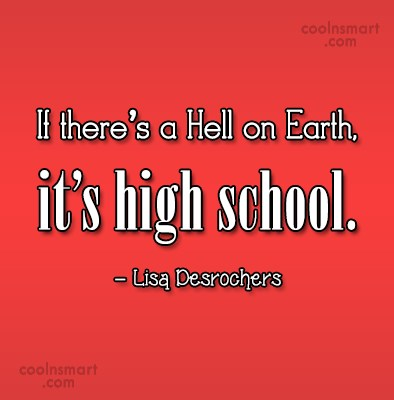 School Quote: If there's a Hell on Earth, it's...