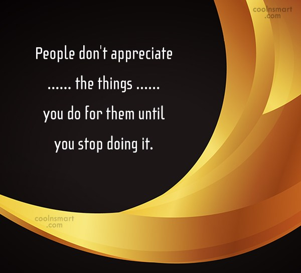 Being Unappreciated Quote: People don't appreciate the things you do...