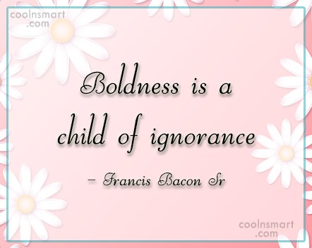 Boldness Quote: Boldness is a child of ignorance –...