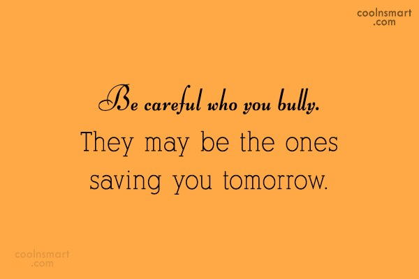 Quote: Be careful who you bully. They may...