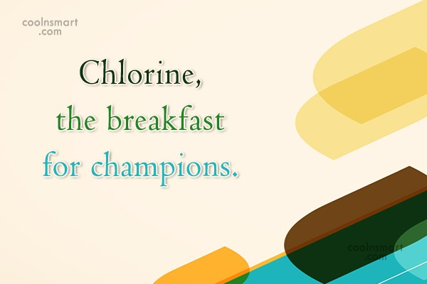 Swimming Quote: Chlorine, the breakfast for champions.
